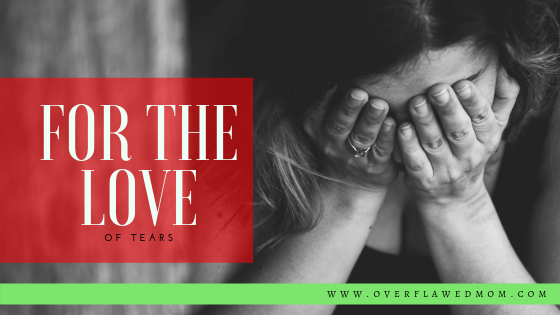 For the Love … of Tears