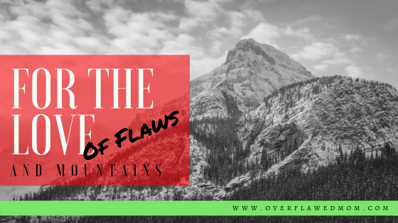 For the Love of Flaws: and Mountains